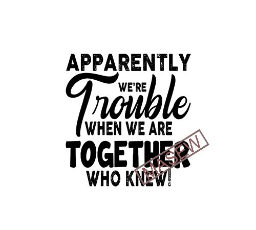 Apparently We're Trouble When We Are Together Who Knew, Best Friend Gifts, Best Friend Shirts, Funny Friend Shirts, Birthday Gifts, Holiday EPS SVG PNG DXF digital download vector t-shirt design for commercial use