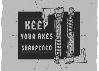 Keep your axes sharpened buy t shirt design