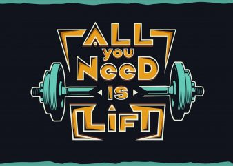 All you need is lift. T shirt vector artwork