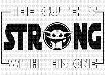 The cute is strong with this one, Baby yoda svg, Star wars svg, png, dxf, eps, ai files t shirt designs for sale