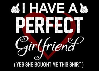 I have a perfect girl friend, yes she bought me this shirt, valentine, svg, png, dxf, eps files t shirt design for sale