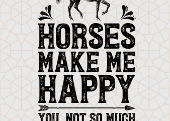 Horses Make Me Happy You Not So Much Digital Download – Horses Gifts graphic t shirt