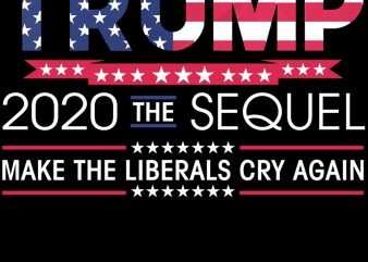 Donald Trump 2020 The Sequel Make Liberals Cry Again PNG Download – 4th Of July Digital – Independence Day PNG t shirt vector illustration