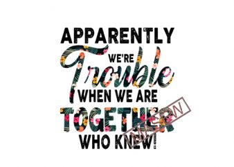 Apparently We're Trouble When We Are Together Who Knew mix Flower Tropical, Best Friend Gifts, Best Friend Svg, Funny Friend Svg, Birthday Gifts holiday, couple , Summer EPS SVG PNG DXF digital download graphic t-shirt design
