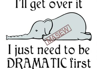Elephant I'll get over it I just need to be dramatic first SVG PNG EPS DXf digital download vector clipart