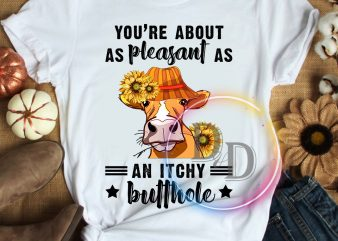 You're about as pleasant as an Itchy Butthole Cow Sunflower T shirt