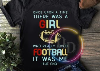 Once upon a time there was a girl who really loved football t shirt design online