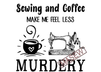 Sewing And Coffee Make Me Feel Less Murdery, Coffee, funny quote, SVG PNG DXF EPS Digital download t shirt design to buy