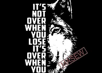It's Not Over When You Lose It;s Over When You Quit, Wolf svg, Animals, EPS SVG PNG DXF digital download t shirt design for sale