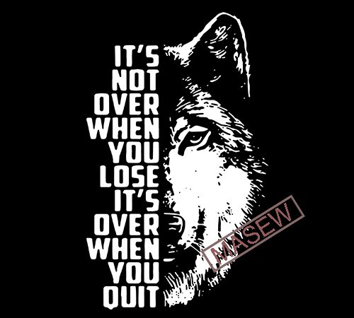 It's Not Over When You Lose It;s Over When You Quit, Wolf svg, Animals, EPS SVG PNG DXF digital download vector t shirt design for download
