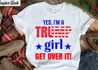 Yes, I'm Trump Girl get over it!, buy t shirt design artwork, t shirt design to buy, vector T-shirt Design, American election 2020.