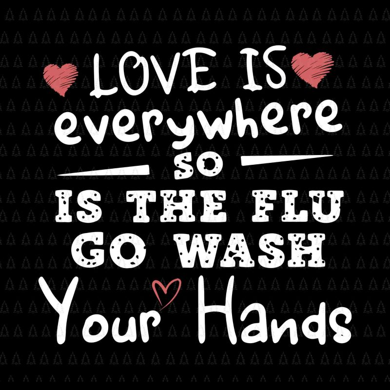 Love is everywhere so is the flu go wash your hands svg,Love is everywhere so is the flu go wash your hands png,Love is everywhere so is the flu go wash your hands,Love is everywhere so is the flu go wash your hands design tshirt,Love is everywhere so is the flu go wash your hands commercial use t-shirt design