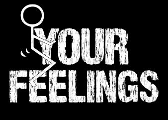 Fuck your feelings svg,Fuck your feelings png,Fuck your feelings, your feellings svg,your feelling png,Fuck your feelings graphic t-shirt design