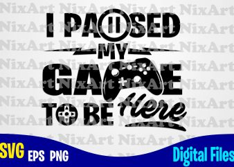 I Paused my Game to be Here, Gamer, Game, Gamepad, Gamer svg, Funny Gamer design svg eps, png files for cutting machines and print t shirt designs for sale t-shirt design png