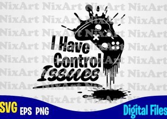 I have control issues, Gamer, Game, Gamepad, Gamer svg, Funny Gamer design svg eps, png files for cutting machines and print t shirt designs for sale t-shirt design png