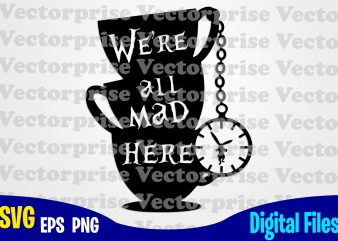 We're all Mad Here, Alice in Wonderland, Alice svg, Disney svg, Cups, tea, Rabbit, Funny Alice in Wonderland design svg eps, png files for cutting machines and print t shirt designs for sale t-shirt design png