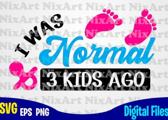 I Was Normal 3 Kids Ago, Mom, Baby, Child, Children, Mommy, Mother, Funny Mother design svg eps, png files for cutting machines and print t shirt designs for sale t-shirt design png
