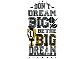 Don't dream Big. Be the Big Dream all t shirt design for download