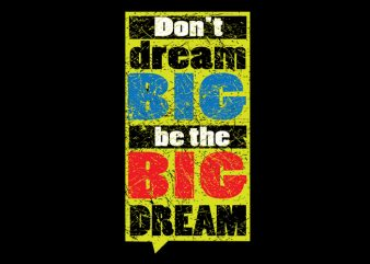 Don't dream Big. Be the Big Dream print ready t shirt design