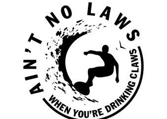 Ain't no laws when you're drinking Claws svg,Ain't no laws when you're drinking Claws png,Ain't no laws when you're drinking Claws cut file,Ain't no laws when you're drinking Claws buy t shirt design artwork