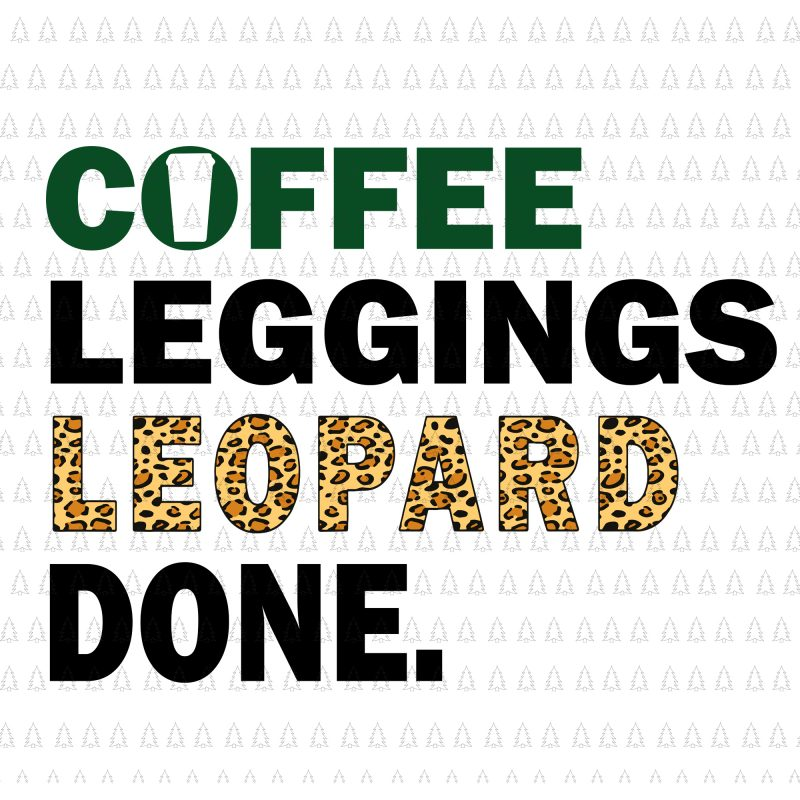 Coffee Leggings Leopard Done Svg Coffee Leggings Leopard Done Png Coffee Leggings Leopard Done Cut File