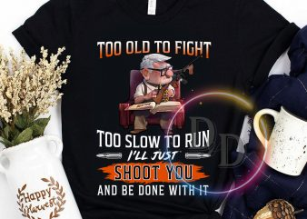 Too old to fight too slow to run I'll just shoot you and be done with it t shirt design for sale