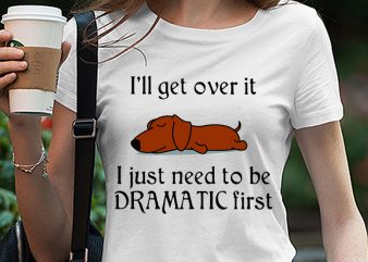 Cute Sleepy Lazy Classic Hound Puppy Dog Cartoon, I'll get over it I just need to be dramatic first SVG PNG EPS DXf digital download t shirt design to buy
