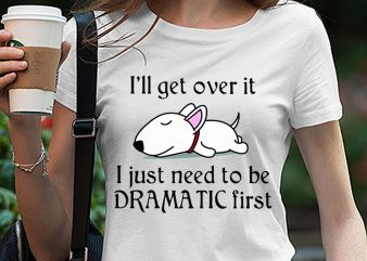 Cute Sleepy Lazy Bull Terrier Puppy Dog Cartoon, I'll get over it I just need to be dramatic first SVG PNG EPS DXf digital download design for t shirt