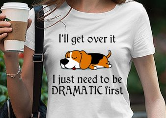 Cute Sleepy Lazy beagle Puppy Dog Cartoon, I'll get over it I just need to be dramatic first SVG PNG EPS DXf digital download buy t shirt design