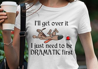 Dog, Funny, I'll get over it I just need to be dramatic first SVG PNG EPS DXf digital download graphic t-shirt design