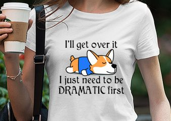 Corgi, Dog, Lazy Dog, I'll get over it I just need to be dramatic first SVG PNG EPS DXf digital download t shirt design for download