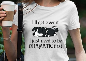 Cute Sleepy Lazy Border Collie Puppy Dog Cartoon, I'll get over it I just need to be dramatic first SVG PNG EPS DXf digital download t shirt design for download