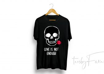 Love is not enough quote t-shirt Skull art commercial use t-shirt design