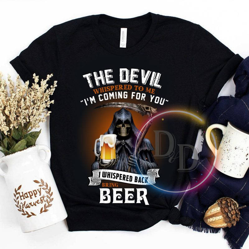 The Devil Whispered to me I'm coming for you I whisper back bring beer t shirt design png