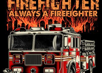 ONCE FIREFIGHTER ALWAYS A FIREFIGHTER t shirt design to buy