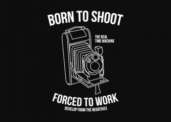 Born to Shoot, Forced to Work, Photography, Photographer design for t shirt design for t shirt