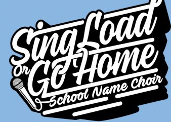 Sing Load Or Go Home design for t shirt