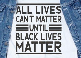 All Lives Can't Matter Until Black Lives Matter SVG – Quotes – Motivation graphic t-shirt design