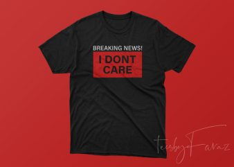 Breaking News I dont Care t shirt design for purchase