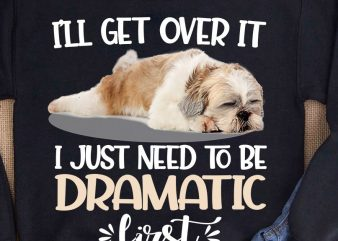 Shih tzu I just need to be dramatic first buy t shirt design for commercial use