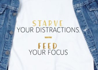 Starve your distractions, feed your focus SVG – Quotes – Motivation – Workout buy t shirt design artwork