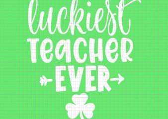 Luckiest Teacher Ever svg, Luckiest Teacher Ever, Patrich Day svg, Patrick Day vector, Luckiest Teacher Ever t-shirt design for sale