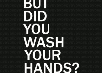 But Did You Wash Your Hands Hand Washing Hygiene SVG, But Did You Wash Your Hands Hand SVG, But Did You Wash Your Hands Hand, But Did You Wash Your Hands Hand PNG, But Did You Wash Your Hands Hand buy t shirt design artwork