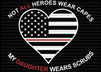 Not All Heroes Wear Capes My Daughter Wear Scrubs svg, flag usa svg, heart usa svg, png, dxf, eps, ai file t-shirt design png