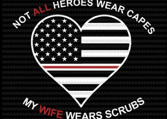 Not All Heroes Wear Capes My Wife Wear Scrubs svg, flag usa svg, heart usa svg, png, dxf, eps, ai file t-shirt design png