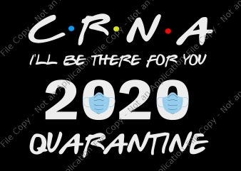 CRNA I'll Be There For You 2020 Quarantine SVG, CRNA I'll Be There For You 2020 Quarantine PNG, CRNA I'll Be There For You 2020 Quarantine , Nurse 2020 svg, nurse 2020, ready made tshirt design
