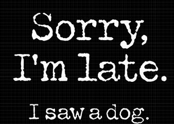 Sorry I'm Late I Saw A Dog svg,Sorry I'm Late I Saw A Dog png,Sorry I'm Late I Saw A Dog vector,Sorry I'm Late I Saw A Dog design tshirt commercial use t-shirt design
