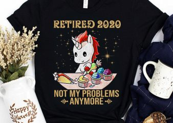 Retired 2020 Not my Problems anymore Unicorn Retired Bakery commercial use t-shirt design