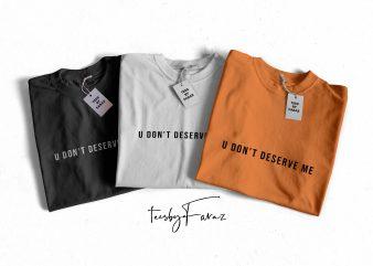 U don't Deserve Me | Text T shirt Design for sale