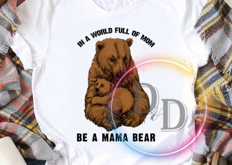In a World full of Mom be a Mama Bear Mother's day T shirt design